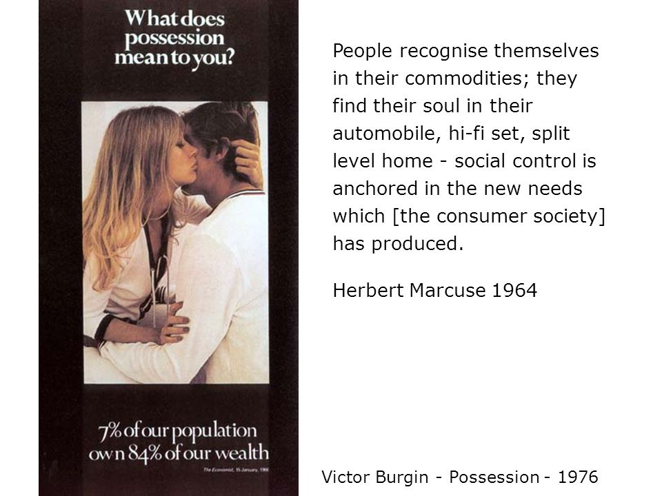 People recognise themselves in their commodities; they find their soul in their automobile, hi-fi set, split level home - social control is anchored in the new needs which [the consumer society] has produced.